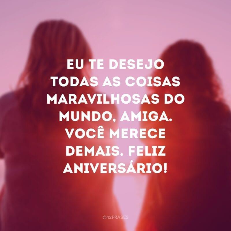 Eu te desejo todas as coisas maravilhosas do mundo, amiga. Você merece demais. Feliz aniversário!