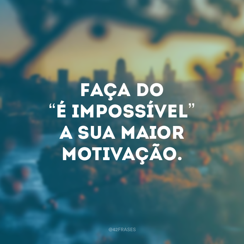 """Faça do """"é impossível"""" a sua maior motivação."""