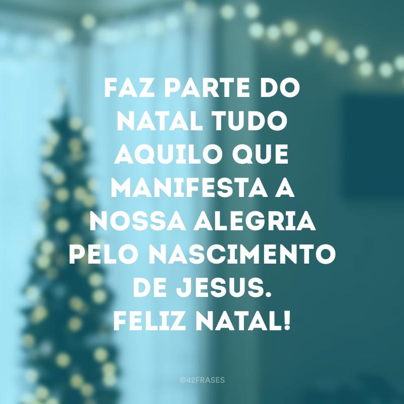 Faz parte do Natal tudo aquilo que manifesta a nossa alegria pelo nascimento de Jesus. Feliz Natal!