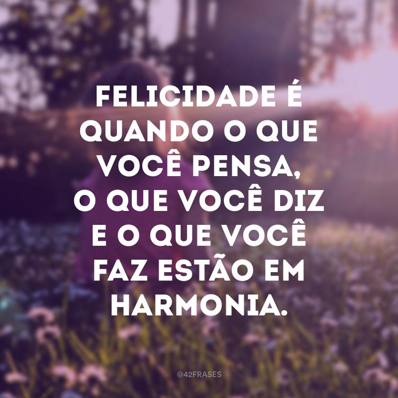 Felicidade é quando o que você pensa, o que você diz e o que você faz estão em harmonia.