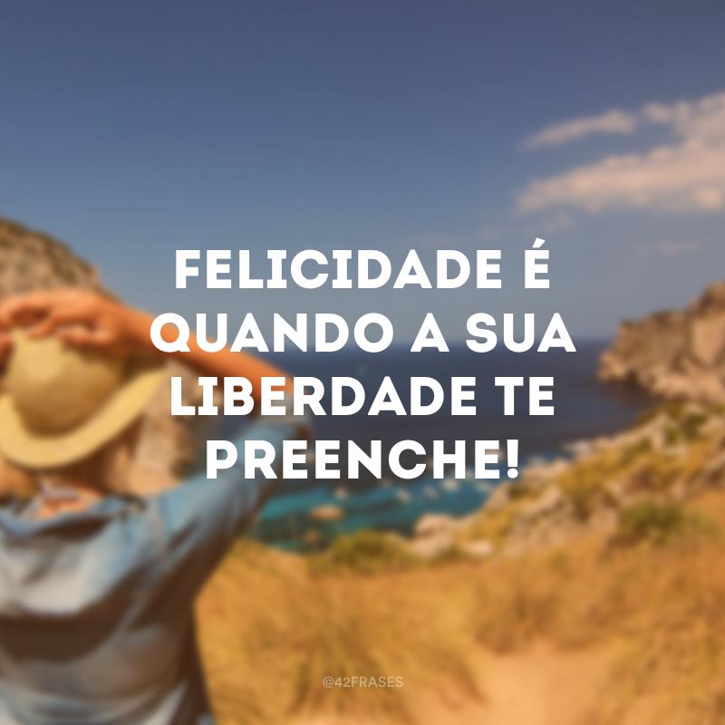 Felicidade é quando a sua liberdade te preenche!