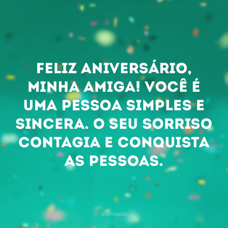 Feliz aniversário, minha amiga! Você é uma pessoa simples e sincera. O seu sorriso contagia e conquista as pessoas.