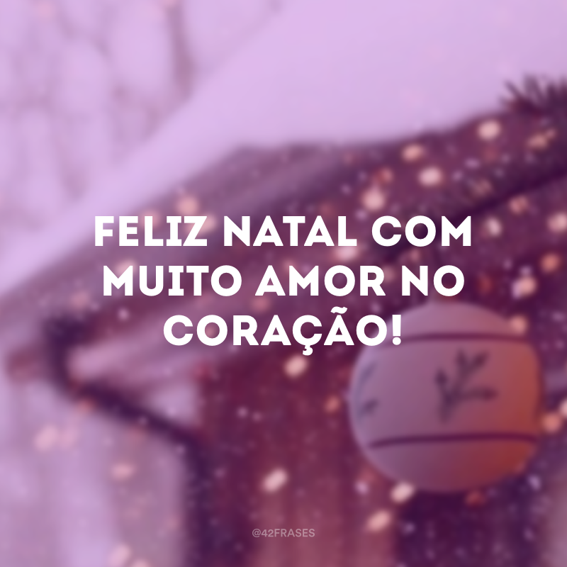 Feliz Natal com muito amor no coração!