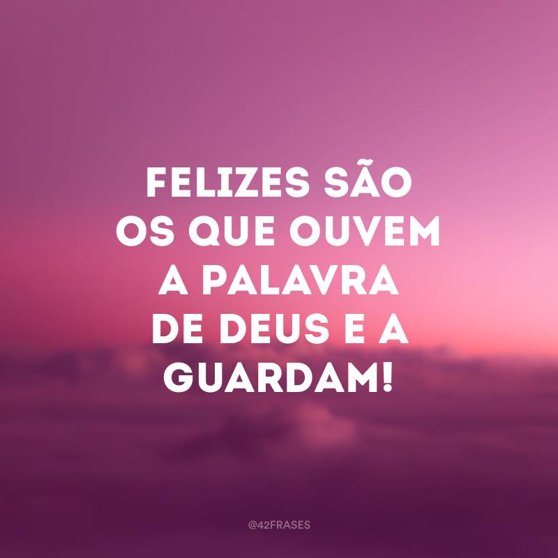 Felizes são os que ouvem a palavra de Deus e a guardam!