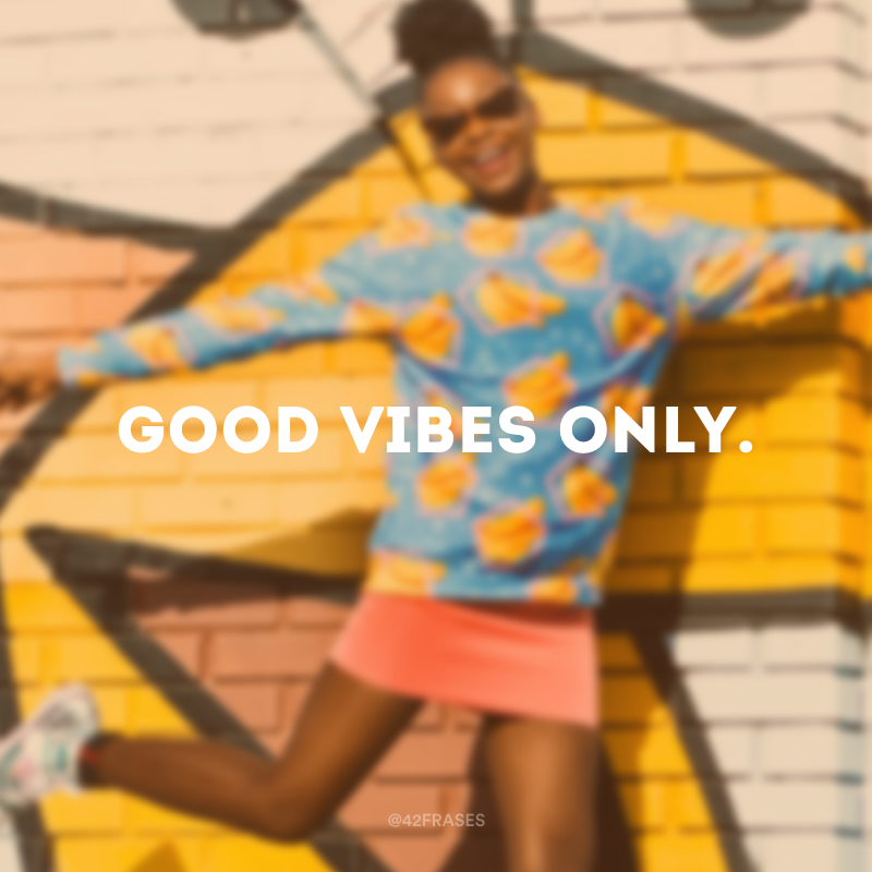 Good vibes only. (Apenas energias positivas.)