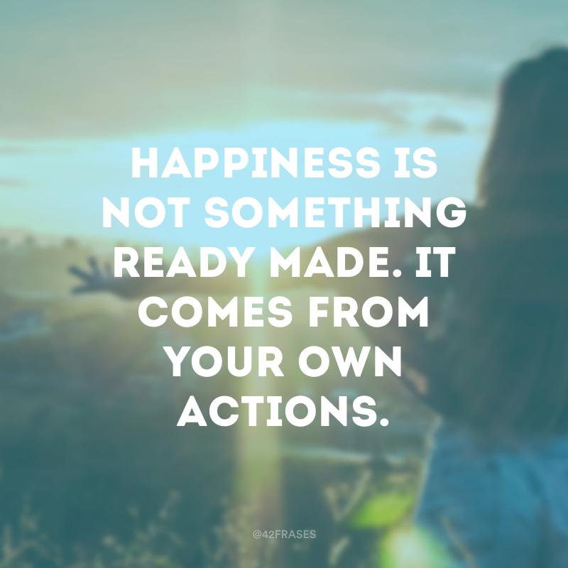 Happiness is not something ready made. It comes from your own actions. (A felicidade não é algo pronto. Ela vem das suas ações.)
