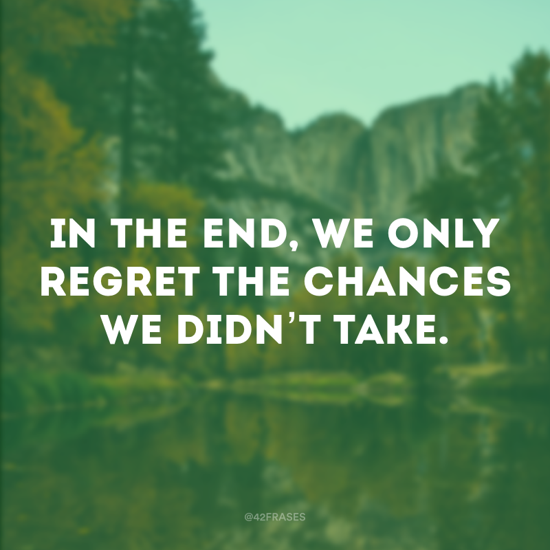 In the end, we only regret the chances we didn't take. (No final, nós só nos arrependemos das chances que não aproveitamos.)
