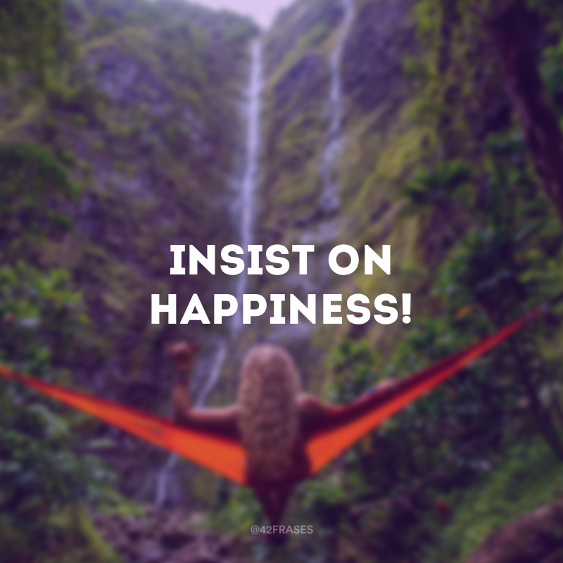 Insist on happiness! (Insista na felicidade!)