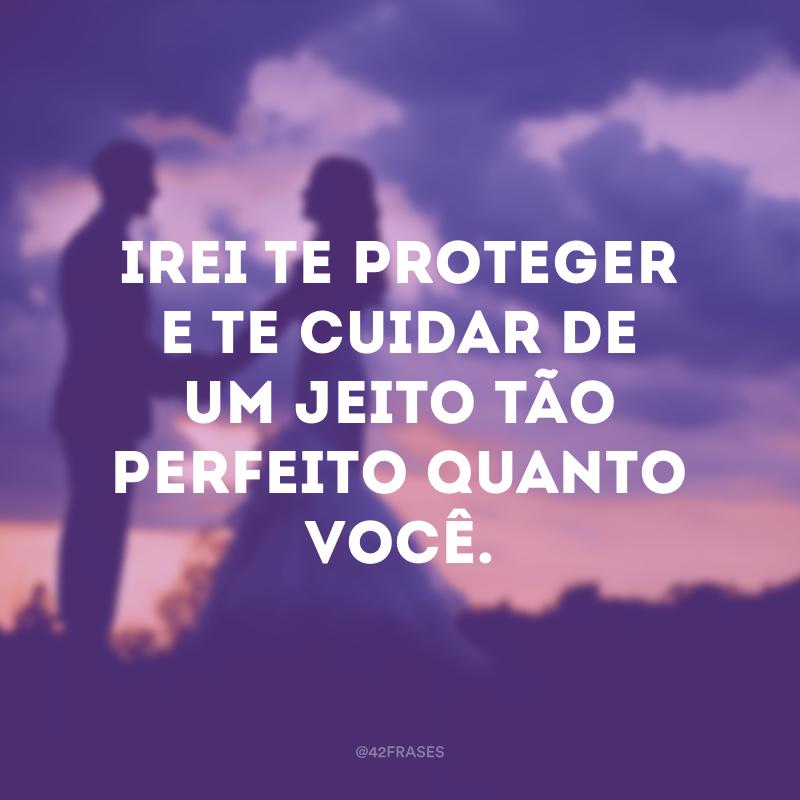 Irei te proteger e te cuidar de um jeito tão perfeito quanto você.