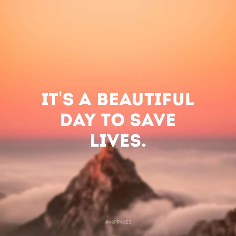 It's a beautiful day to save lives. (É um lindo dia para salvar vidas)