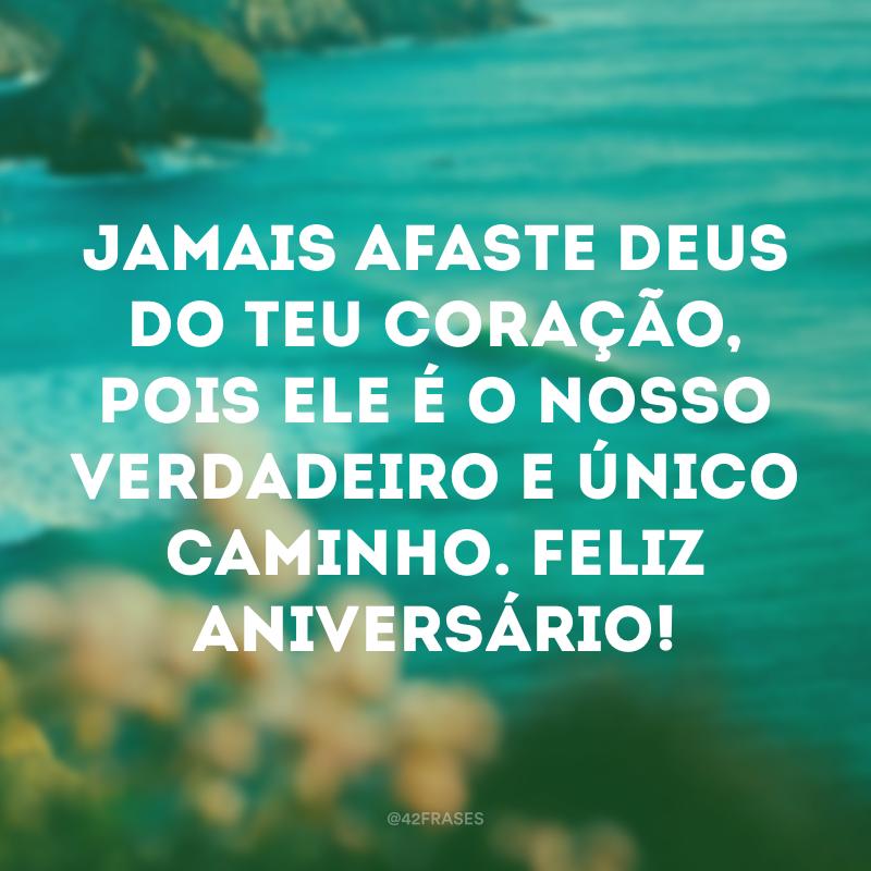 Jamais afaste Deus do teu coração, pois Ele é o nosso verdadeiro e único caminho. Feliz aniversário!