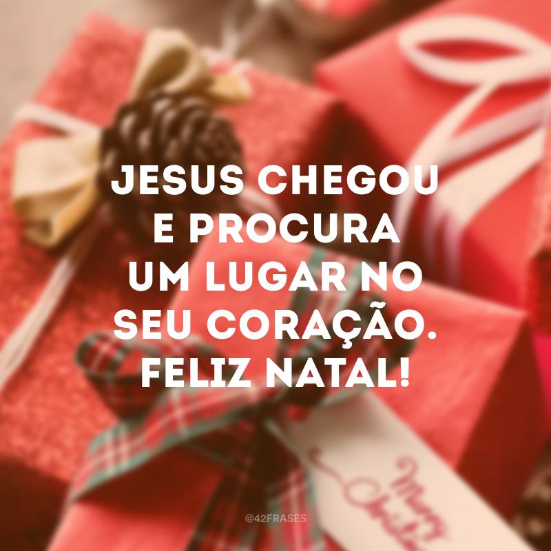 Jesus chegou e procura um lugar no seu coração. Feliz Natal!