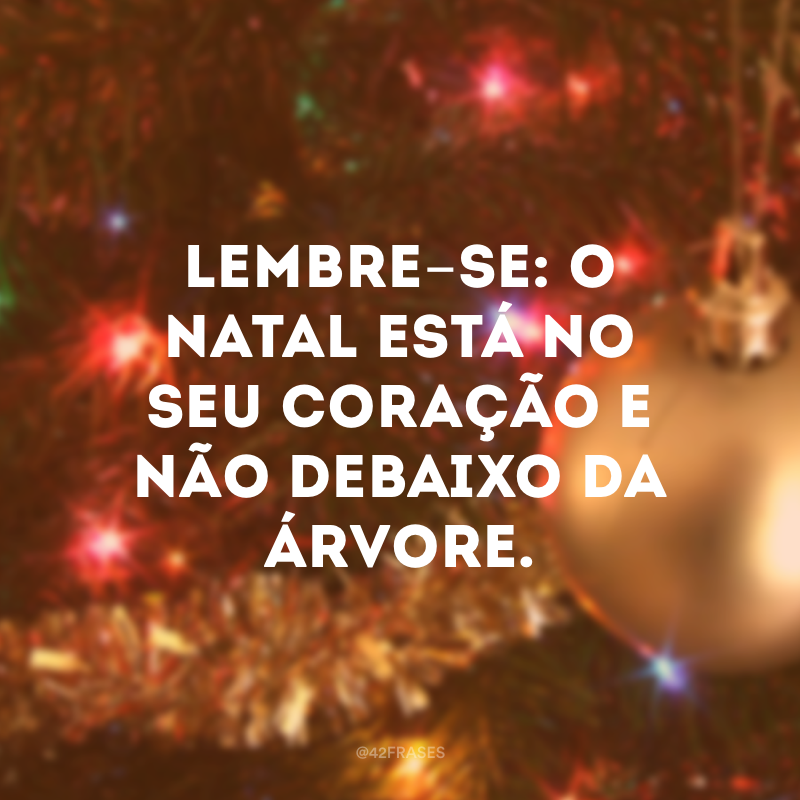 Lembre-se: o Natal está no seu coração e não debaixo da árvore.
