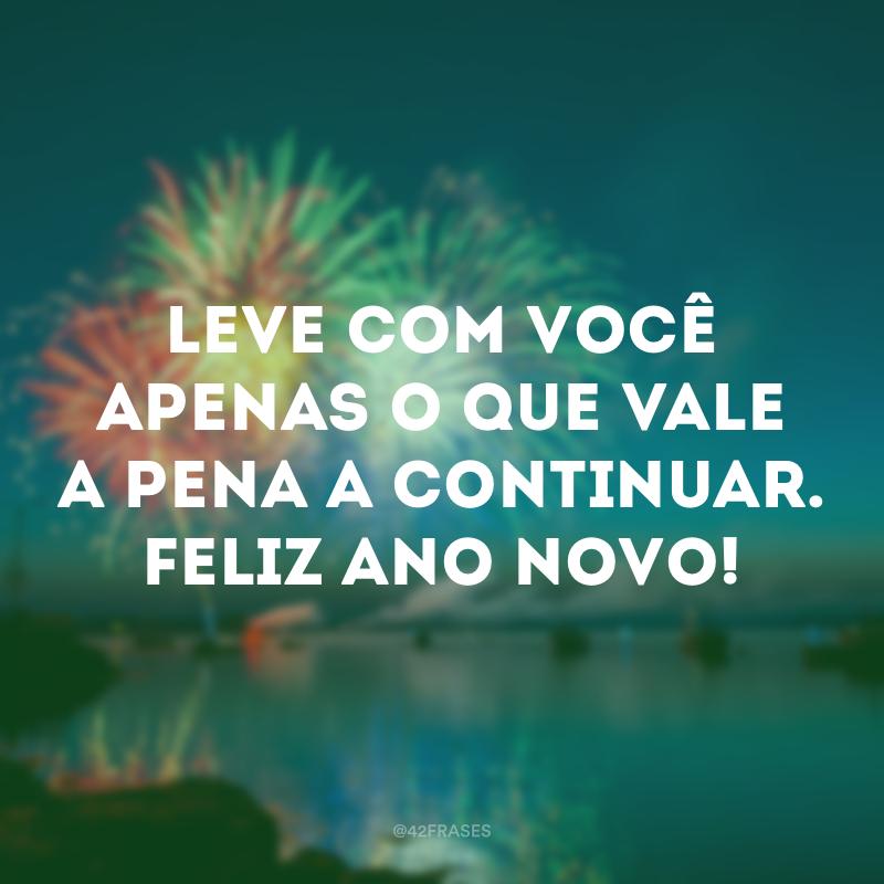 Leve com você apenas o que vale a pena a continuar. Feliz Ano Novo!