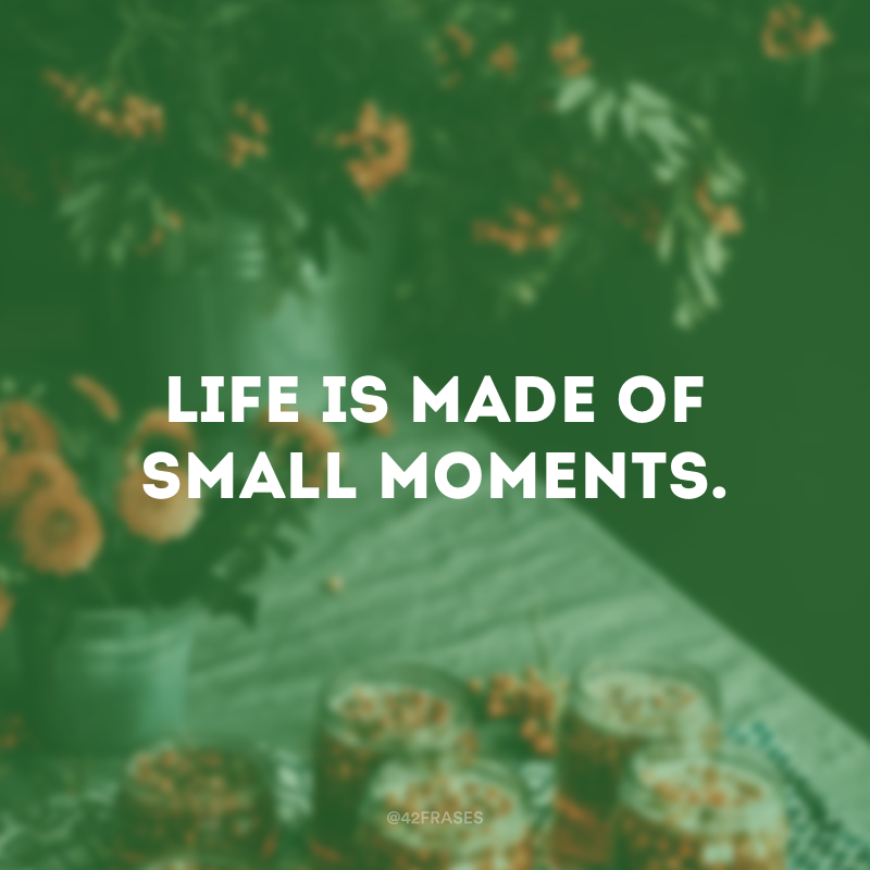 Life is made of small moments. (A vida é feita de pequenos momentos.)