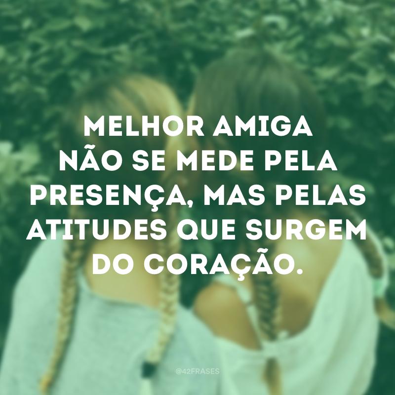 Melhor amiga não se mede pela presença, mas pelas atitudes que surgem do coração.