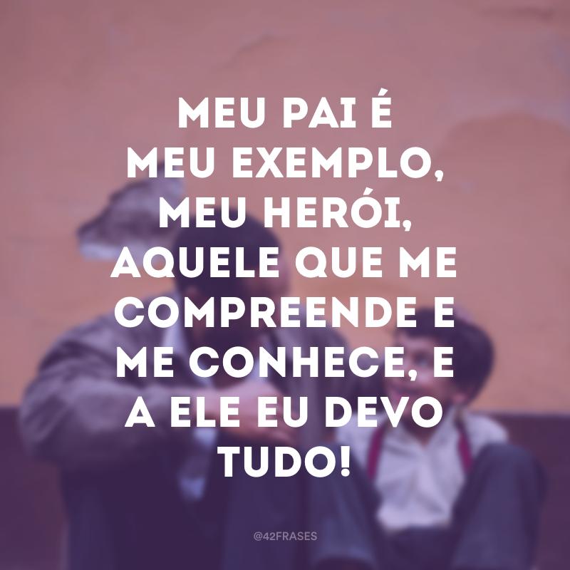 Meu pai é meu exemplo, meu herói, aquele que me compreende e me conhece, e a ele eu devo tudo!