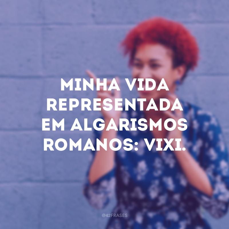 Minha vida representada em algarismos romanos: VIXI.