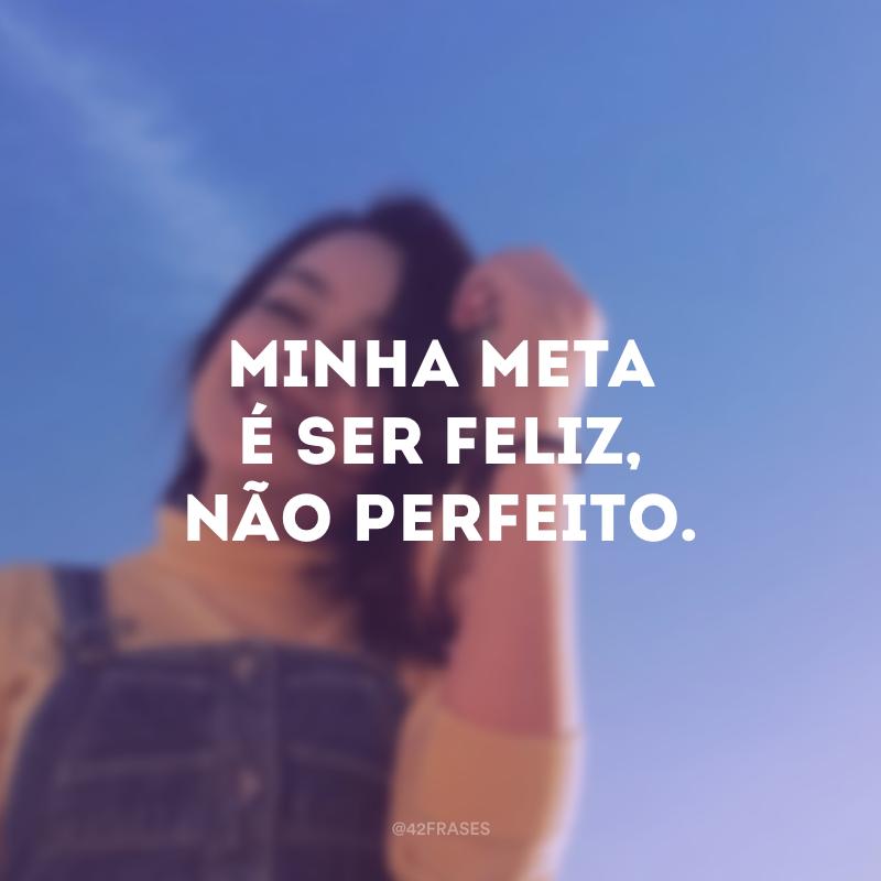Minha meta é ser feliz, não perfeito.