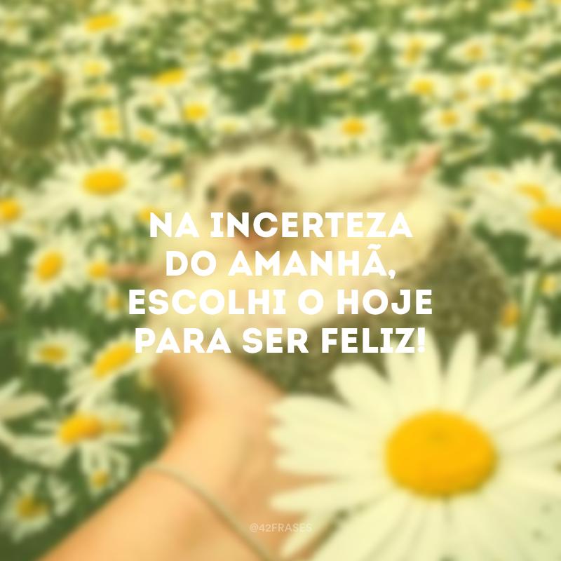 Na incerteza do amanhã, escolhi o hoje para ser feliz!