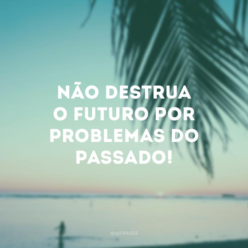 Não destrua o futuro por problemas do passado!