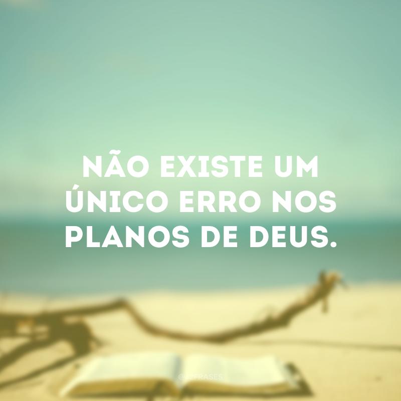 Não existe um único erro nos planos de Deus.