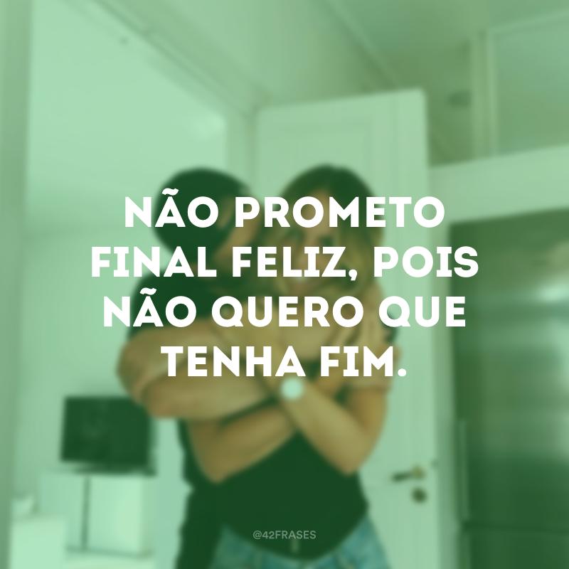 Não prometo final feliz, pois não quero que tenha fim.