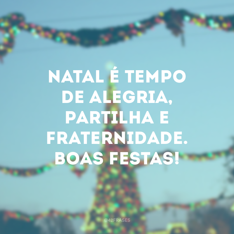 Natal é tempo de alegria, partilha e fraternidade. Boas festas!