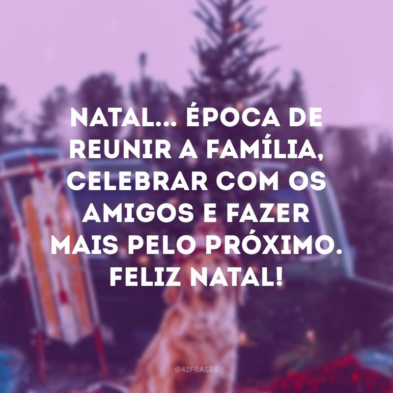 Natal... época de reunir a família, celebrar com os amigos e fazer mais pelo próximo. Feliz Natal!