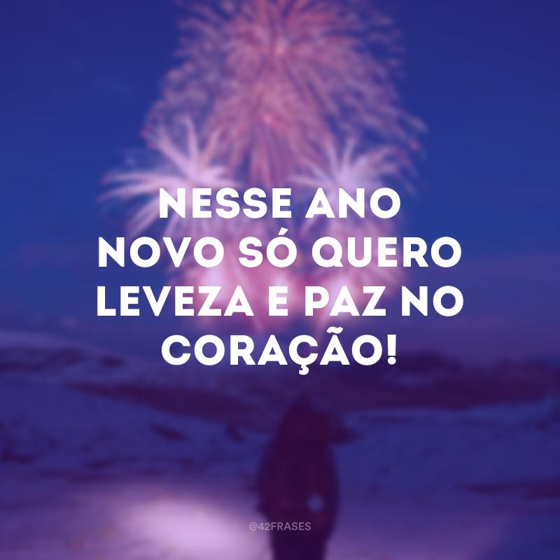 Nesse Ano Novo só quero leveza e paz no coração!