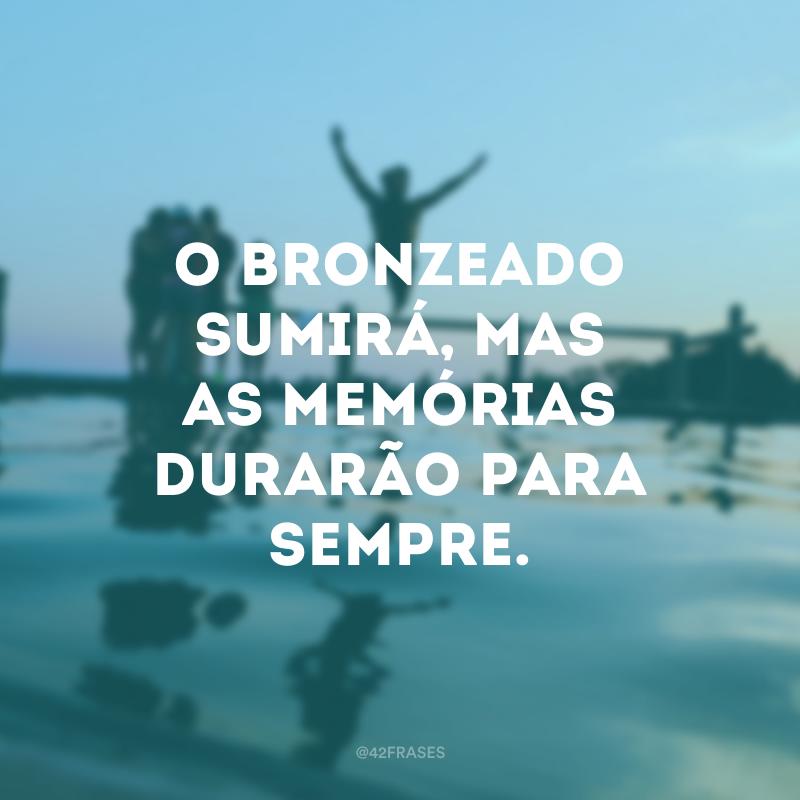 O bronzeado sumirá, mas as memórias durarão para sempre.