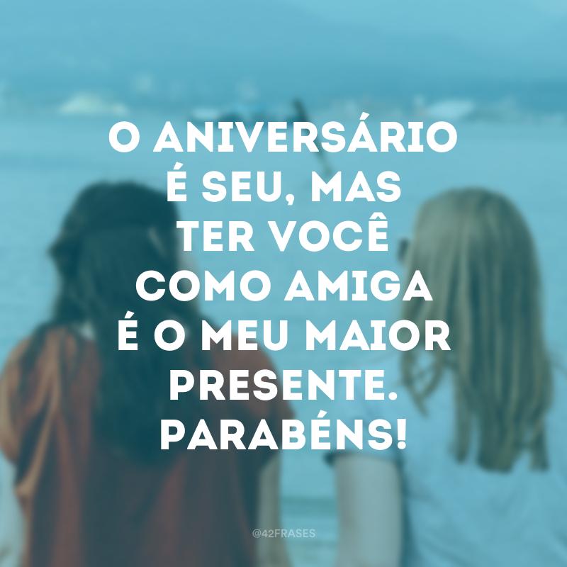 O aniversário é seu, mas ter você como amiga é o meu maior presente. Parabéns!