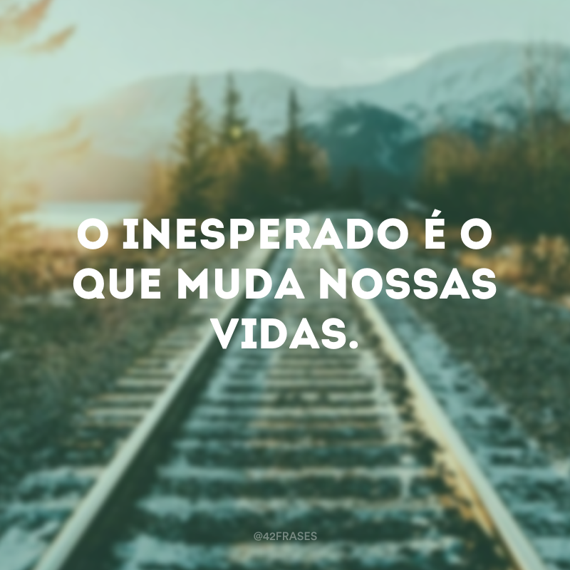 O inesperado é o que muda nossas vidas.