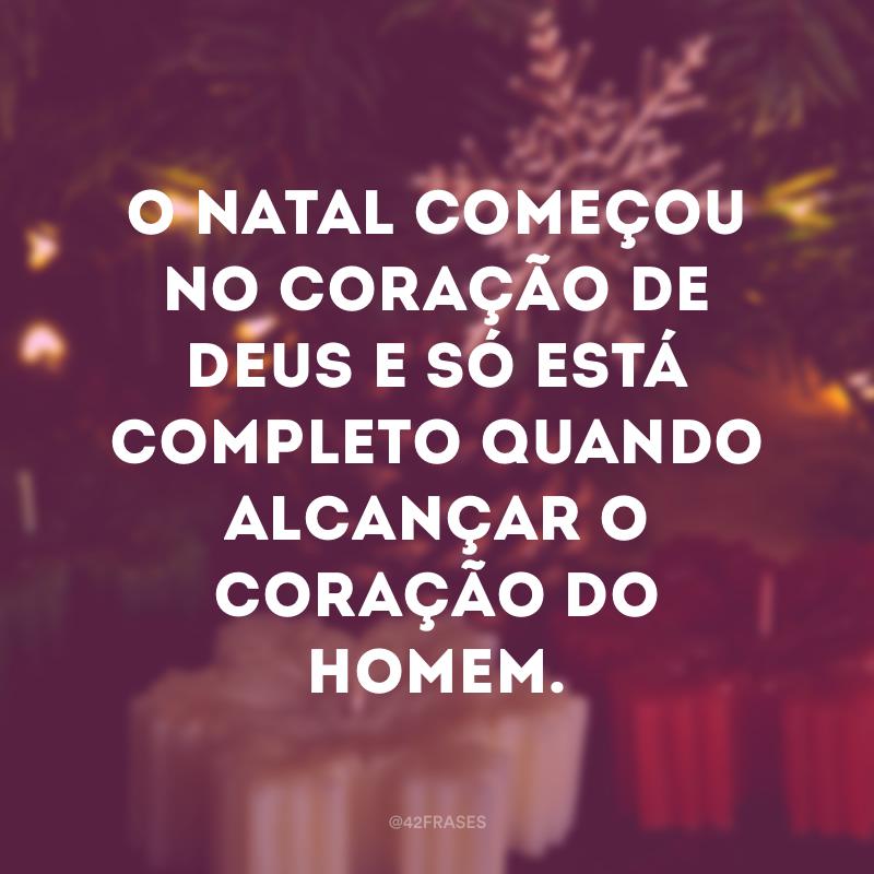O Natal começou no coração de Deus e só está completo quando alcançar o coração do homem.