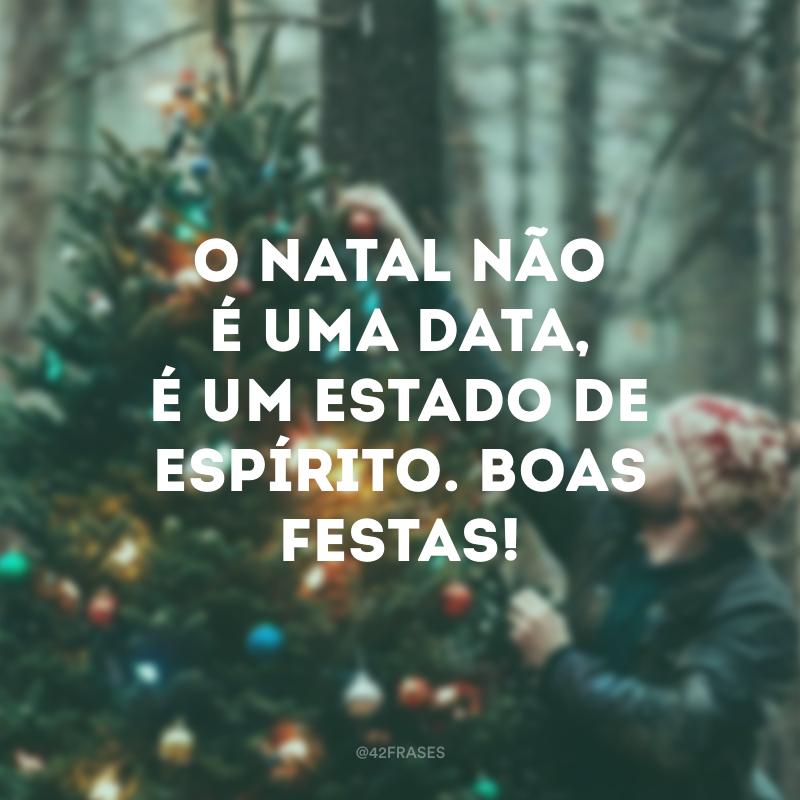 O Natal não é uma data, é um estado de espírito. Boas festas!