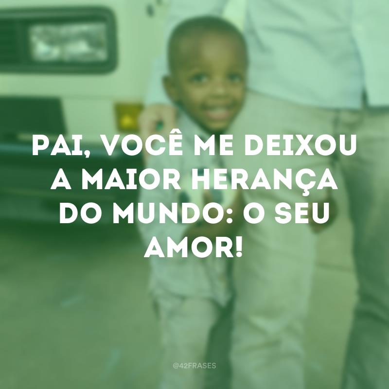 Pai, você me deixou a maior herança do mundo: o seu amor!