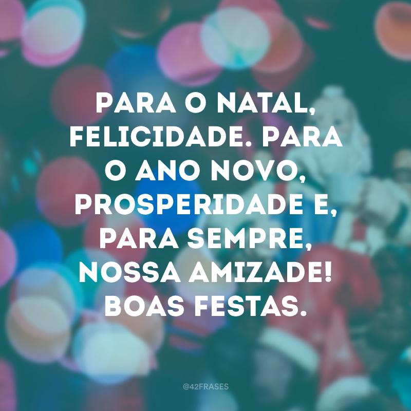 Para o Natal, felicidade. Para o Ano Novo, prosperidade e, para sempre, nossa amizade! Boas festas.