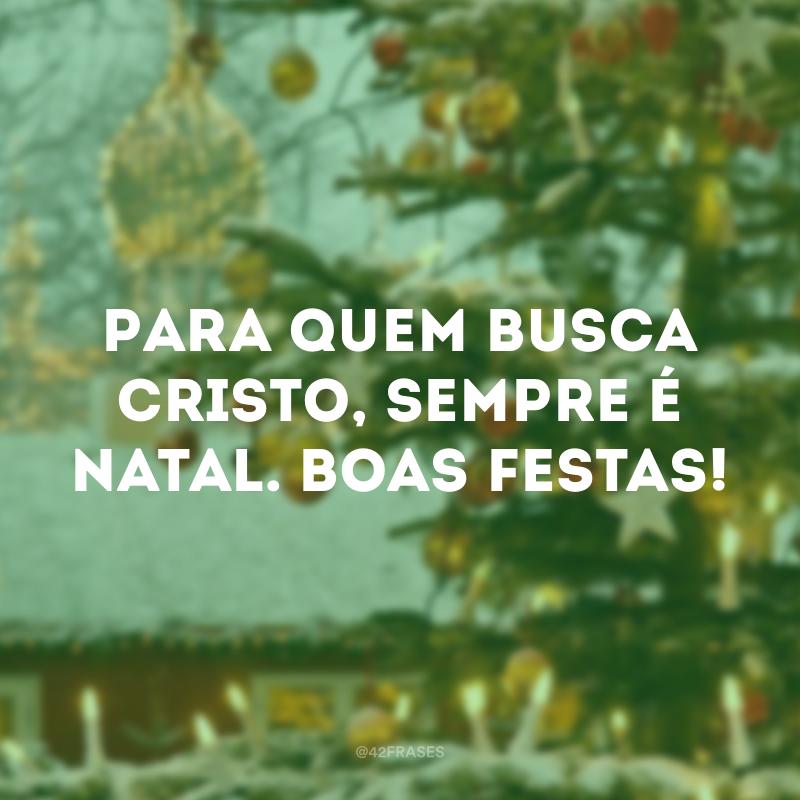 Para quem busca Cristo, sempre é Natal. Boas Festas!