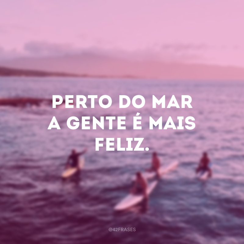 Perto do mar a gente é mais feliz.