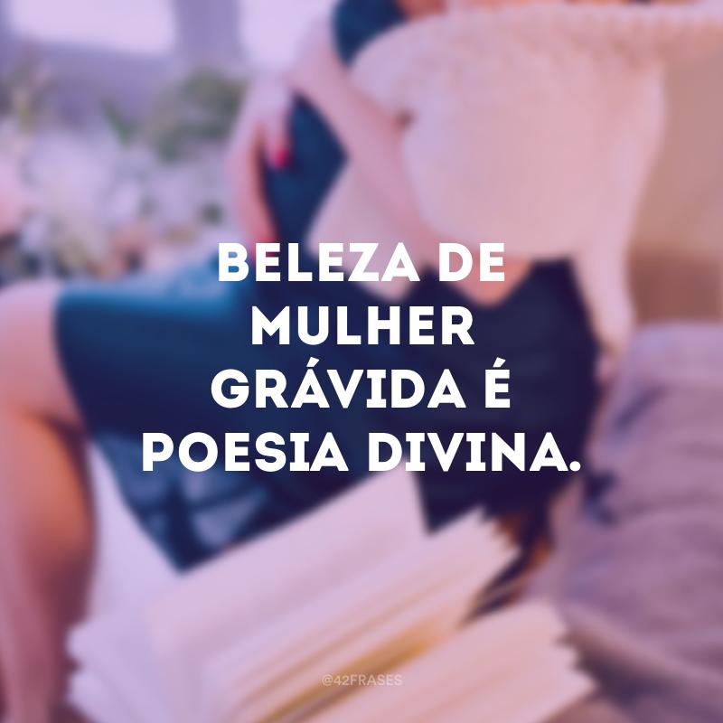 Beleza de mulher grávida é poesia divina.
