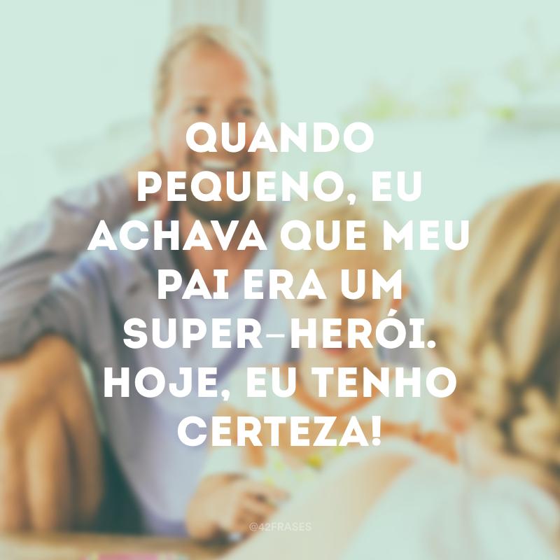 Quando pequeno, eu achava que meu pai era um super-herói. Hoje, eu tenho certeza!