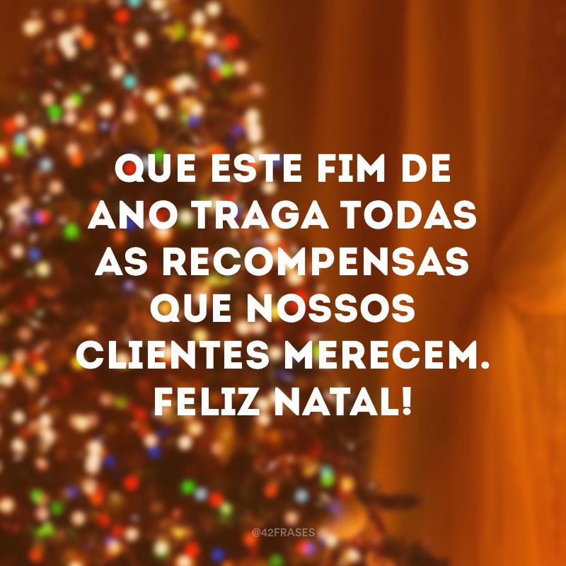 Que este fim de ano traga todas as recompensas que nossos clientes merecem. Feliz Natal!