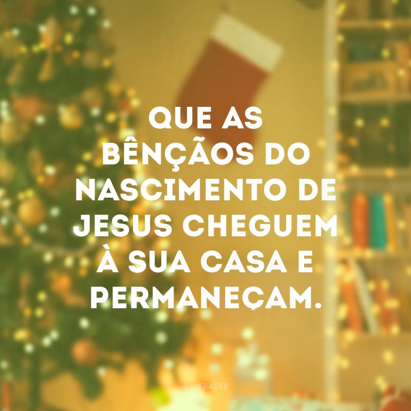 Que as bênçãos do nascimento de Jesus cheguem à sua casa e permaneçam.