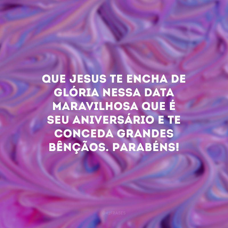 Que Jesus te encha de glória nessa data maravilhosa que é seu aniversário e te conceda grandes bênçãos. Parabéns!