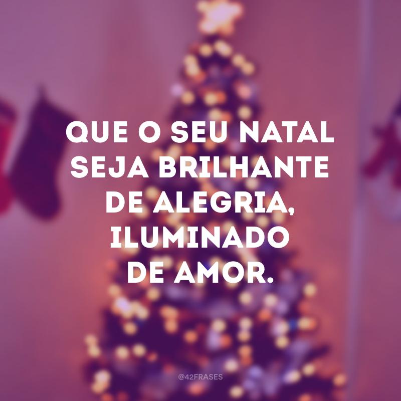 Que o seu Natal seja brilhante de alegria, iluminado de amor.