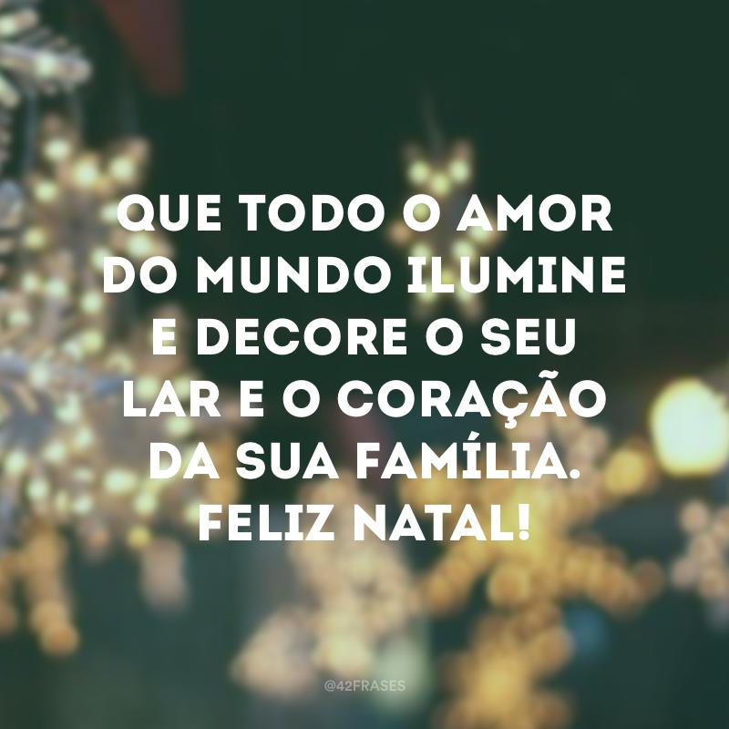 Que todo o amor do mundo ilumine e decore o seu lar e o coração da sua família. Feliz Natal!