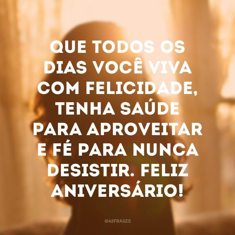 Que todos os dias você viva com felicidade, tenha saúde para aproveitar e fé para nunca desistir. Feliz aniversário!