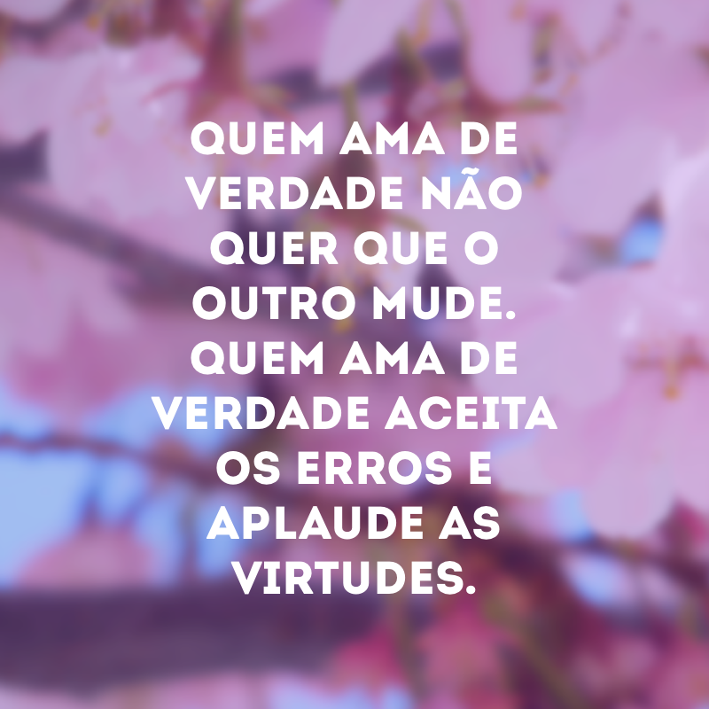 Quem ama de verdade não quer que o outro mude. Quem ama de verdade aceita os erros e aplaude as virtudes.