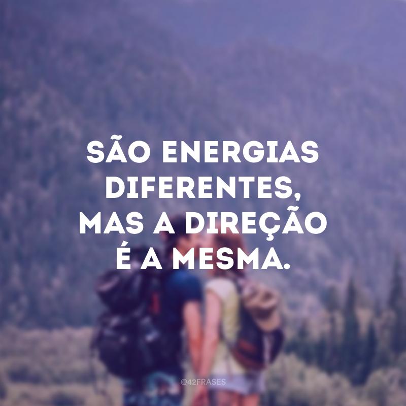 São energias diferentes, mas a direção é a mesma.