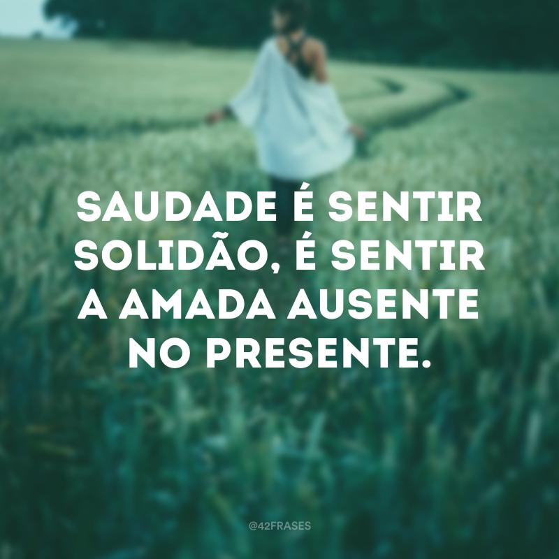 Saudade é sentir solidão, é sentir a amada ausente no presente.